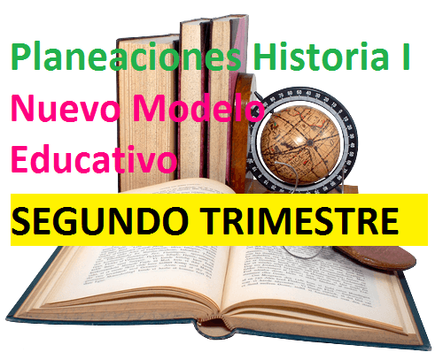 Planeaciones Historia I , Nuevo Modelo Educativo SEGUNDO TRIMESTRE