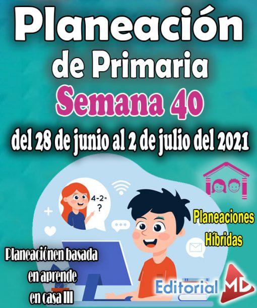 planeacion Semana 40 de primaria del 28 de junio al 2 de julio del 2021-Planeación de primaria Hibrida